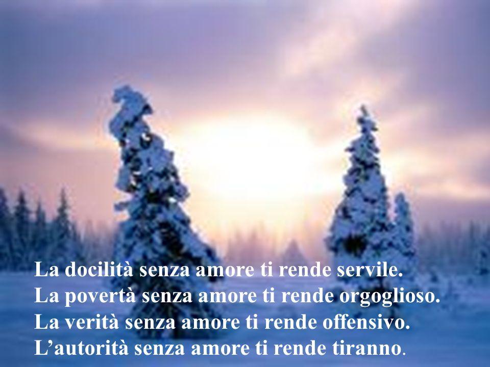 La docilità senza amore ti rende servile.La povertà senza amore ti rende orgoglioso.
