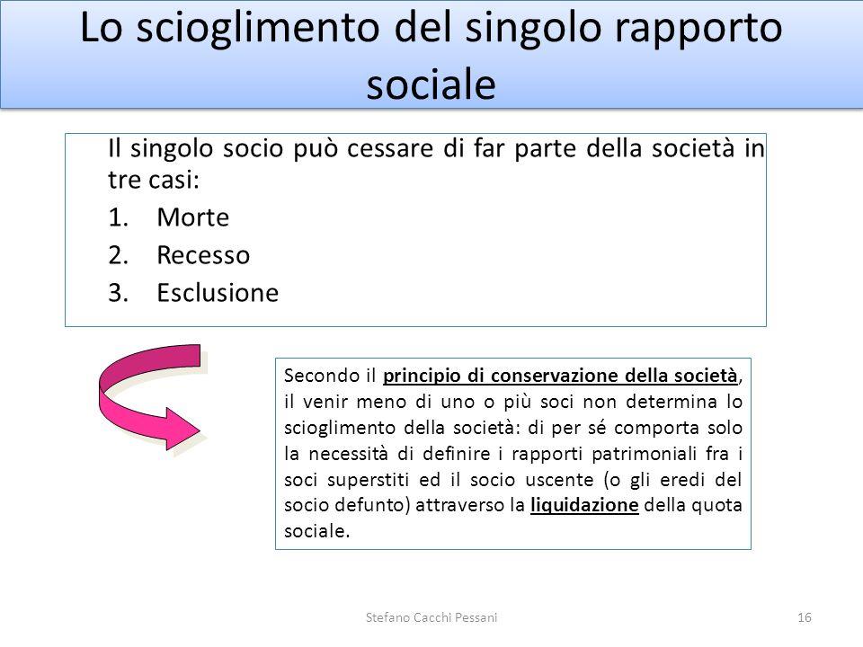 Lo scioglimento del singolo rapporto sociale Il singolo socio può cessare di far parte della società in tre casi: 1.Morte 2.Recesso 3.Esclusione 16Ste