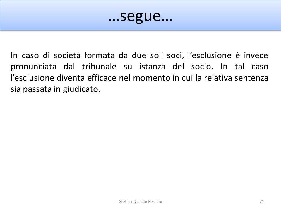 21 …segue… Stefano Cacchi Pessani In caso di società formata da due soli soci, lesclusione è invece pronunciata dal tribunale su istanza del socio. In