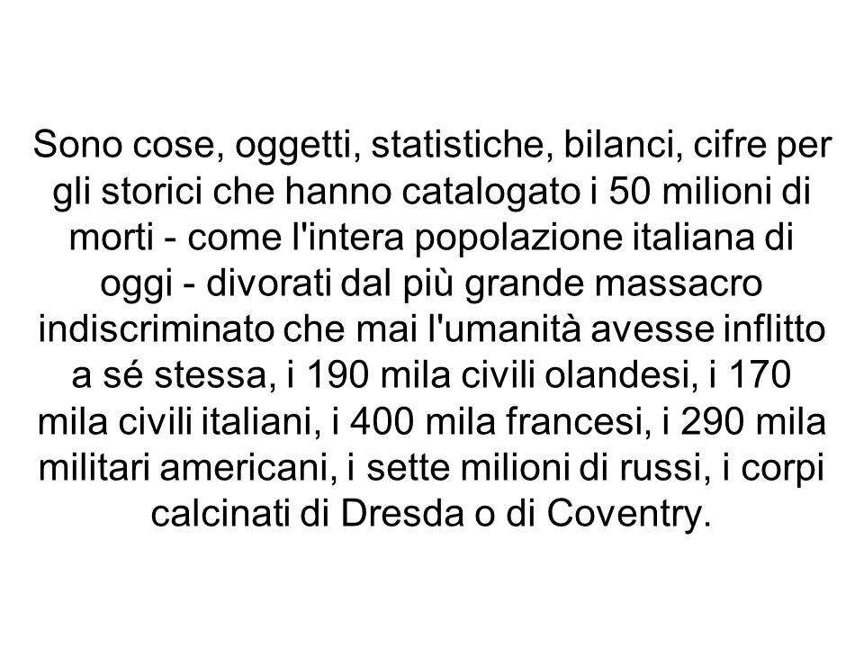 Sono cose, oggetti, statistiche, bilanci, cifre per gli storici che hanno catalogato i 50 milioni di morti - come l'intera popolazione italiana di ogg