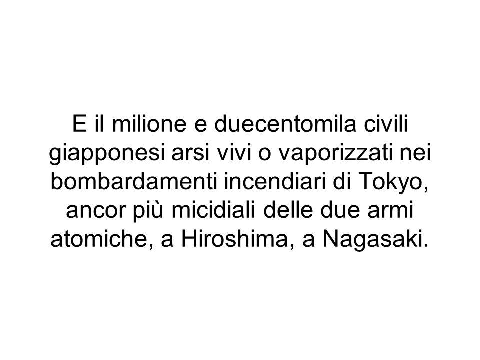 E il milione e duecentomila civili giapponesi arsi vivi o vaporizzati nei bombardamenti incendiari di Tokyo, ancor più micidiali delle due armi atomic