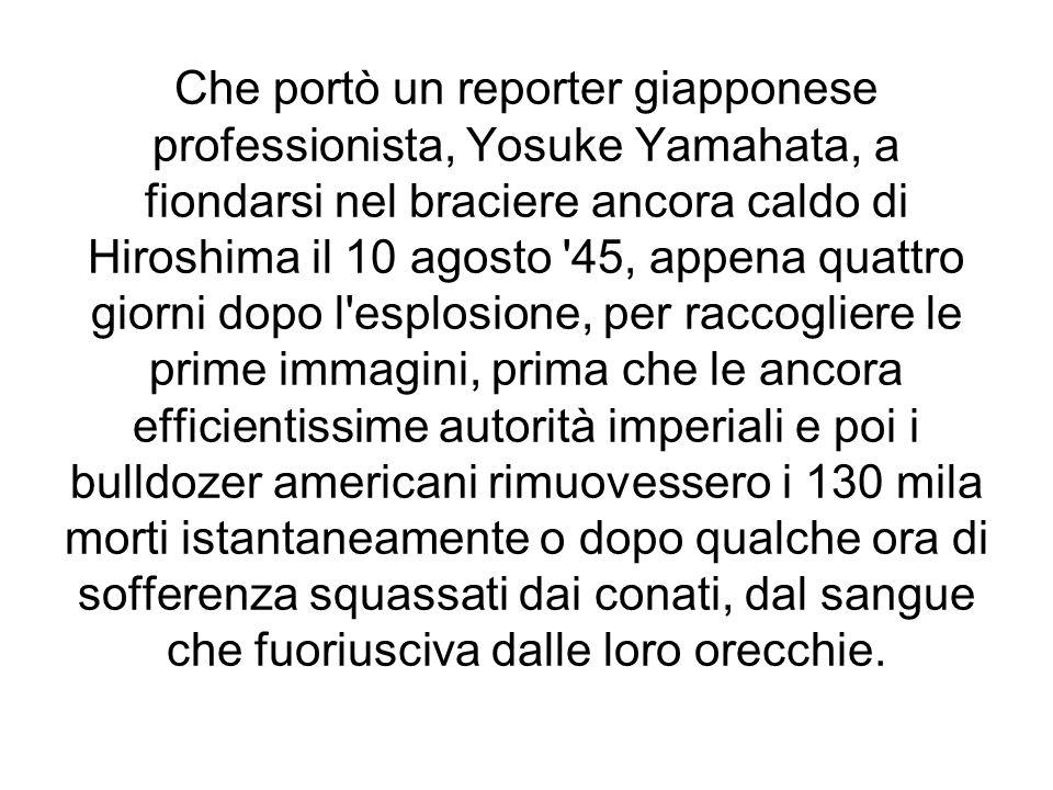 Che portò un reporter giapponese professionista, Yosuke Yamahata, a fiondarsi nel braciere ancora caldo di Hiroshima il 10 agosto '45, appena quattro