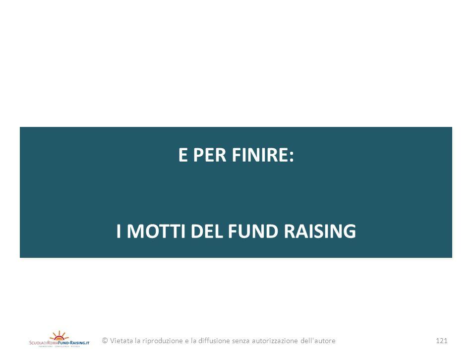 E PER FINIRE: I MOTTI DEL FUND RAISING © Vietata la riproduzione e la diffusione senza autorizzazione dell'autore121