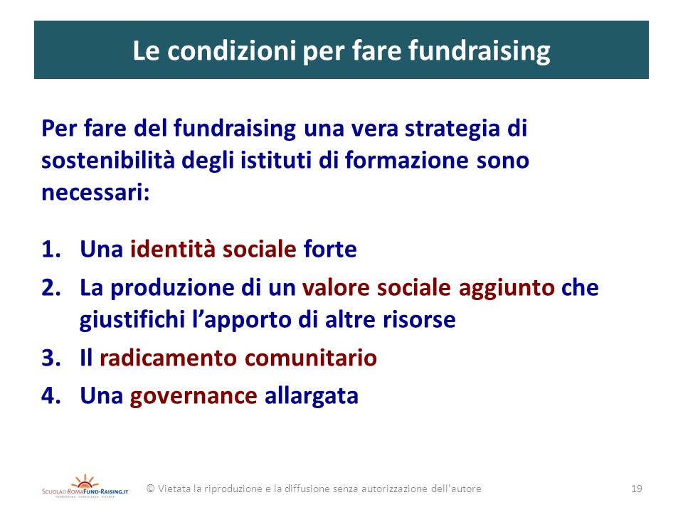 Le condizioni per fare fundraising Per fare del fundraising una vera strategia di sostenibilità degli istituti di formazione sono necessari: 1.Una ide