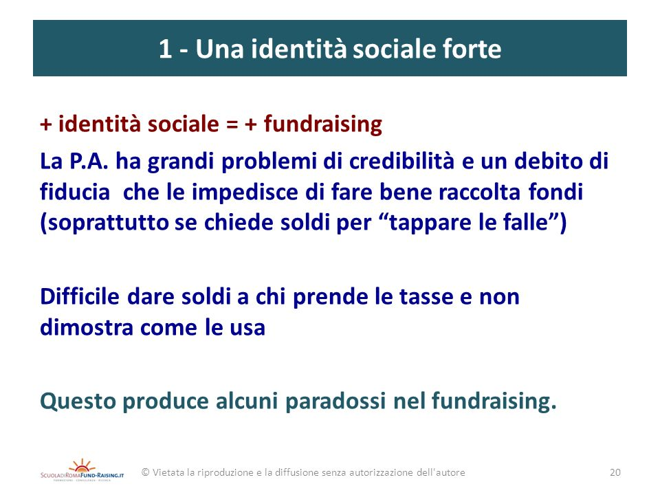 1 - Una identità sociale forte + identità sociale = + fundraising La P.A. ha grandi problemi di credibilità e un debito di fiducia che le impedisce di