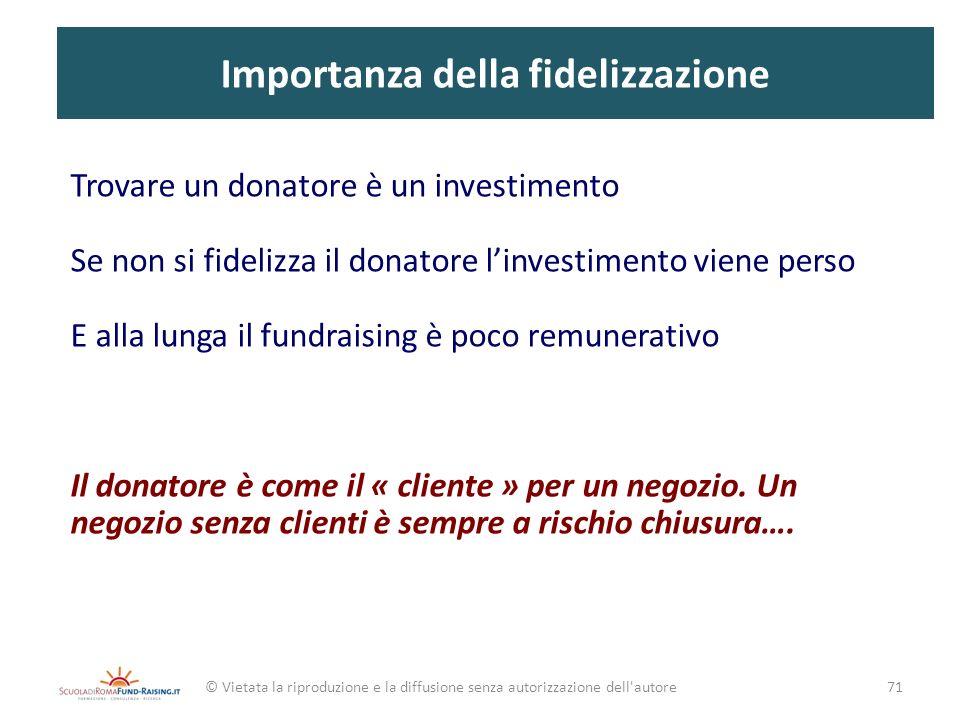 Importanza della fidelizzazione Trovare un donatore è un investimento Se non si fidelizza il donatore linvestimento viene perso E alla lunga il fundra
