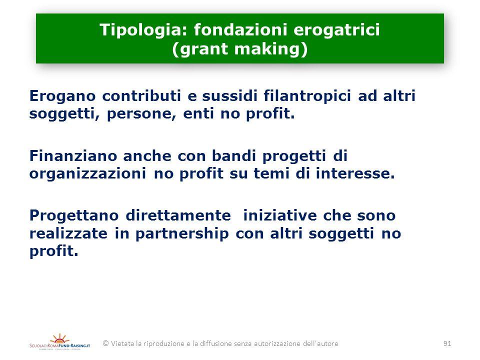 Tipologia: fondazioni erogatrici (grant making) Erogano contributi e sussidi filantropici ad altri soggetti, persone, enti no profit. Finanziano anche