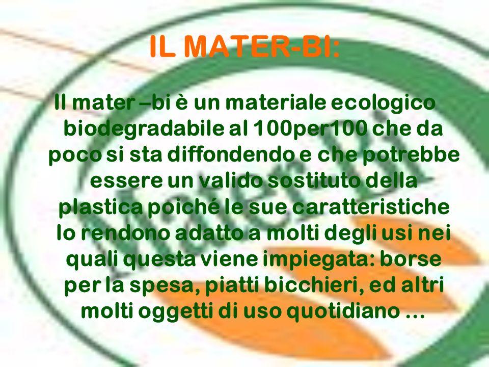 IL MATER-BI: Il mater –bi è un materiale ecologico biodegradabile al 100per100 che da poco si sta diffondendo e che potrebbe essere un valido sostitut