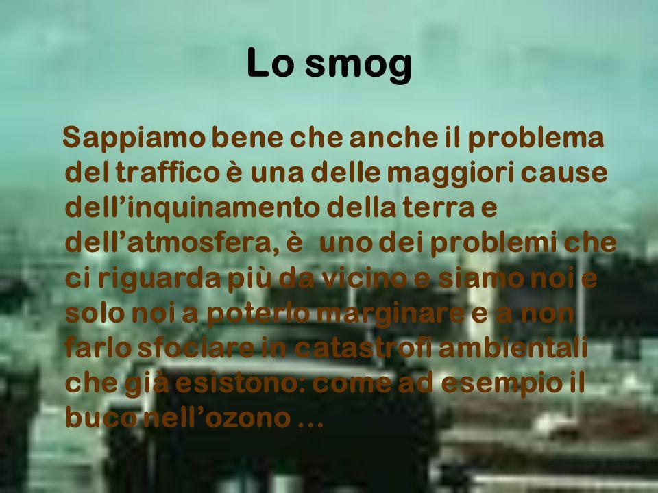Lo smog Sappiamo bene che anche il problema del traffico è una delle maggiori cause dellinquinamento della terra e dellatmosfera, è uno dei problemi c