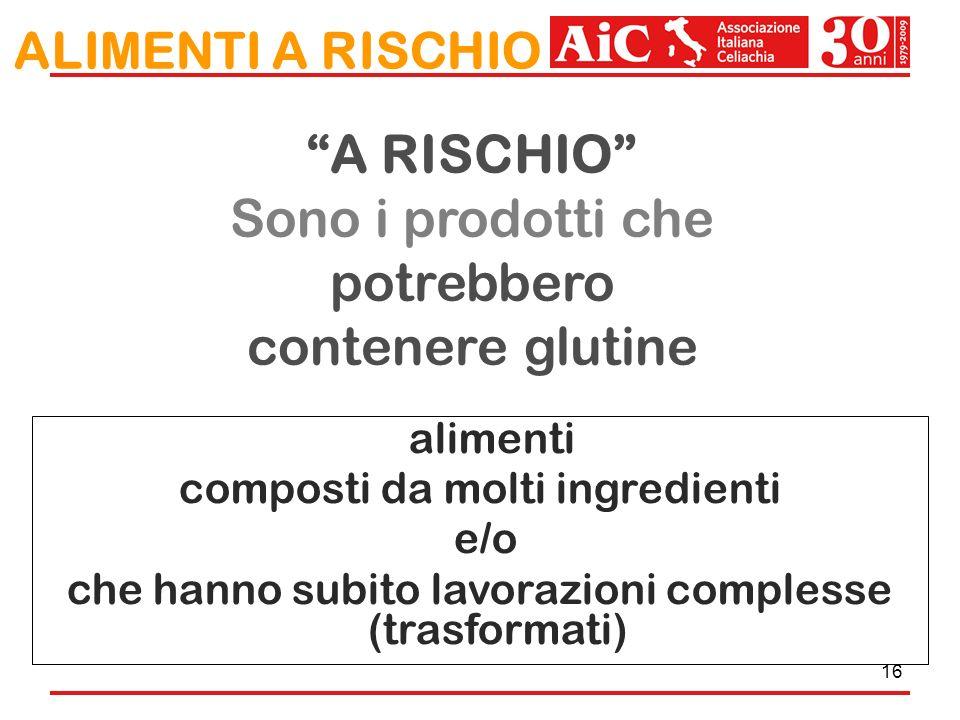 16 A RISCHIO Sono i prodotti che potrebbero contenere glutine ALIMENTI A RISCHIO alimenti composti da molti ingredienti e/o che hanno subito lavorazio
