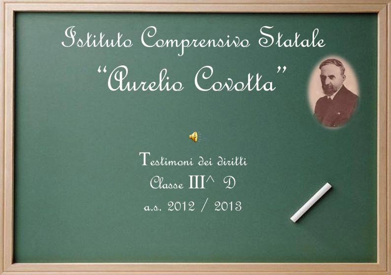 Istituto Comprensivo Statale Aurelio Covotta T estimoni dei diritti Classe I II ^ D a.s. 2012 / 2013