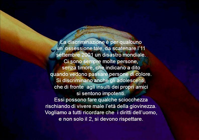 La discriminazione è per qualcuno un ossessione tale, da scatenare l11 settembre 2001 un disastro mondiale. Ci sono sempre molte persone, senza timore