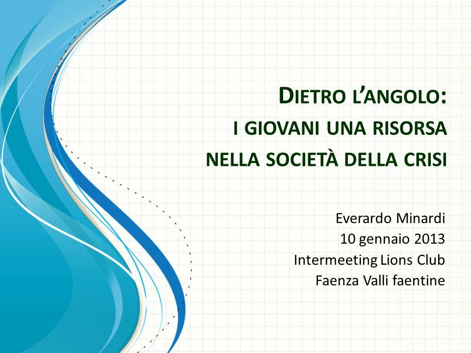 D IETRO L ANGOLO : I GIOVANI UNA RISORSA NELLA SOCIETÀ DELLA CRISI Everardo Minardi 10 gennaio 2013 Intermeeting Lions Club Faenza Valli faentine