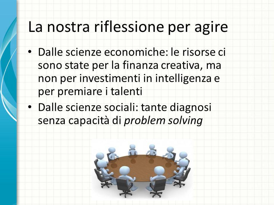 La nostra riflessione per agire Dalle scienze economiche: le risorse ci sono state per la finanza creativa, ma non per investimenti in intelligenza e per premiare i talenti Dalle scienze sociali: tante diagnosi senza capacità di problem solving