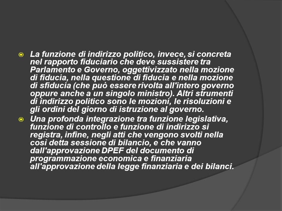La funzione di indirizzo politico, invece, si concreta nel rapporto fiduciario che deve sussistere tra Parlamento e Governo, oggettivizzato nella mozi
