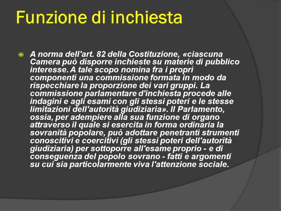 Funzione di inchiesta A norma dell'art. 82 della Costituzione, «ciascuna Camera può disporre inchieste su materie di pubblico interesse. A tale scopo