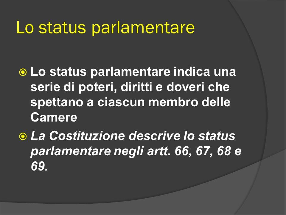 Lo status parlamentare Lo status parlamentare indica una serie di poteri, diritti e doveri che spettano a ciascun membro delle Camere La Costituzione