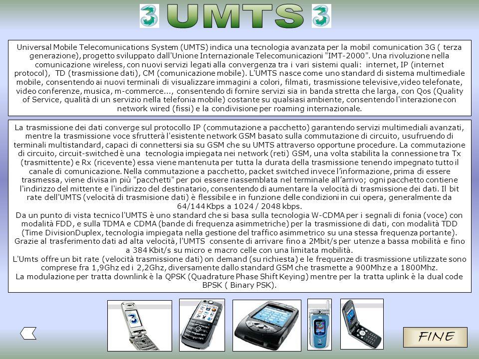 Universal Mobile Telecomunications System (UMTS) indica una tecnologia avanzata per la mobil comunication 3G ( terza generazione), progetto sviluppato