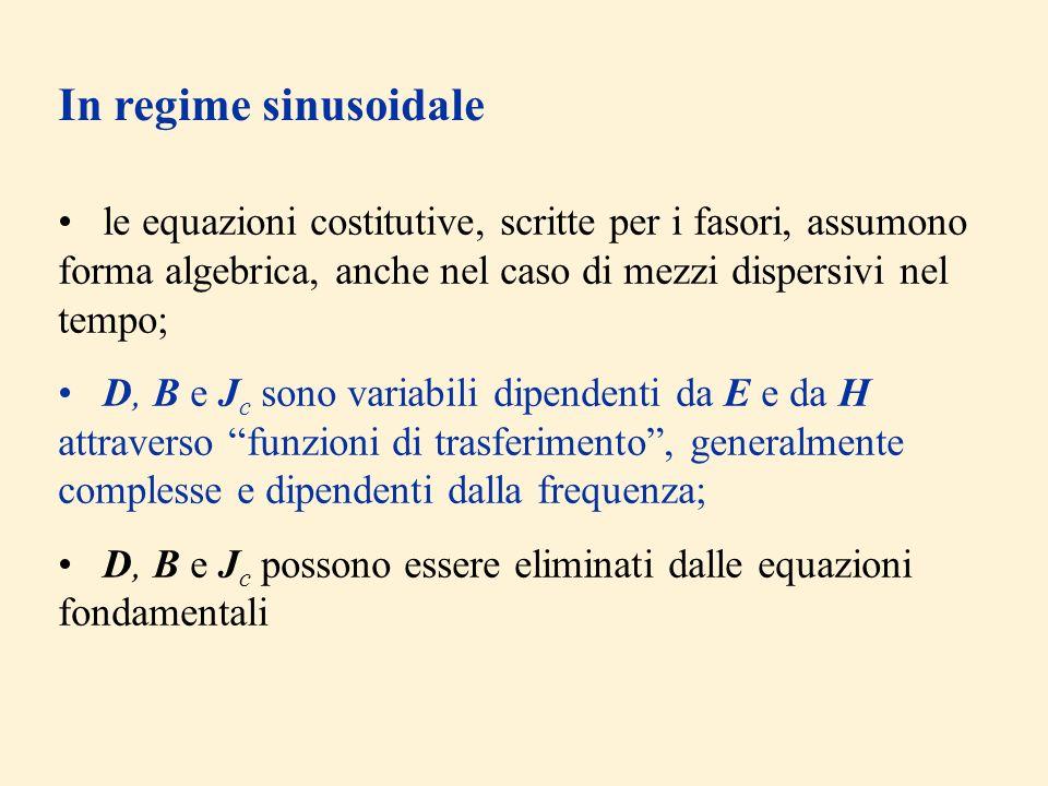 In regime sinusoidale le equazioni costitutive, scritte per i fasori, assumono forma algebrica, anche nel caso di mezzi dispersivi nel tempo; D, B e J