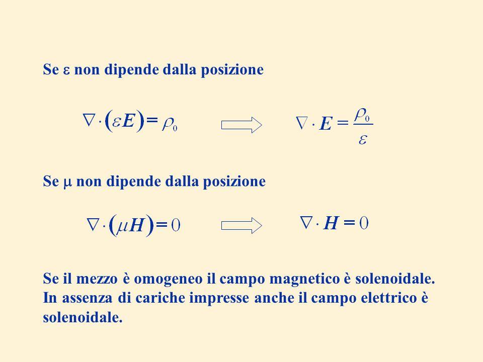 Se non dipende dalla posizione Se il mezzo è omogeneo il campo magnetico è solenoidale. In assenza di cariche impresse anche il campo elettrico è sole