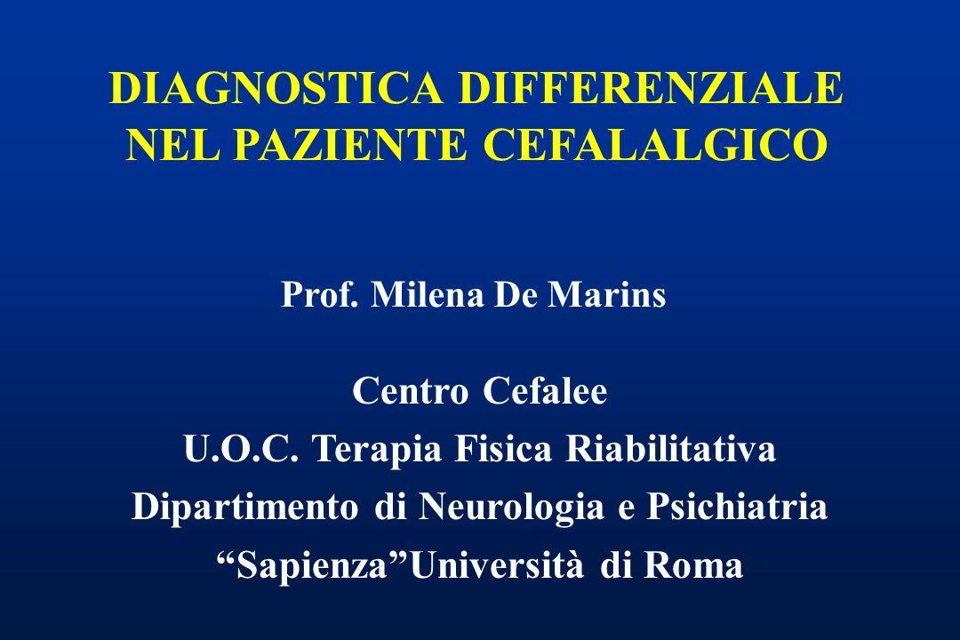 DIAGNOSTICA DIFFERENZIALE NEL PAZIENTE CEFALALGICO Prof. Milena De Marins Centro Cefalee U.O.C. Terapia Fisica Riabilitativa Dipartimento di Neurologi