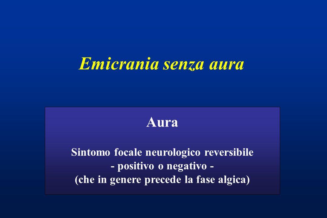 Emicrania senza aura Sintomo focale neurologico reversibile - positivo o negativo - (che in genere precede la fase algica) Aura