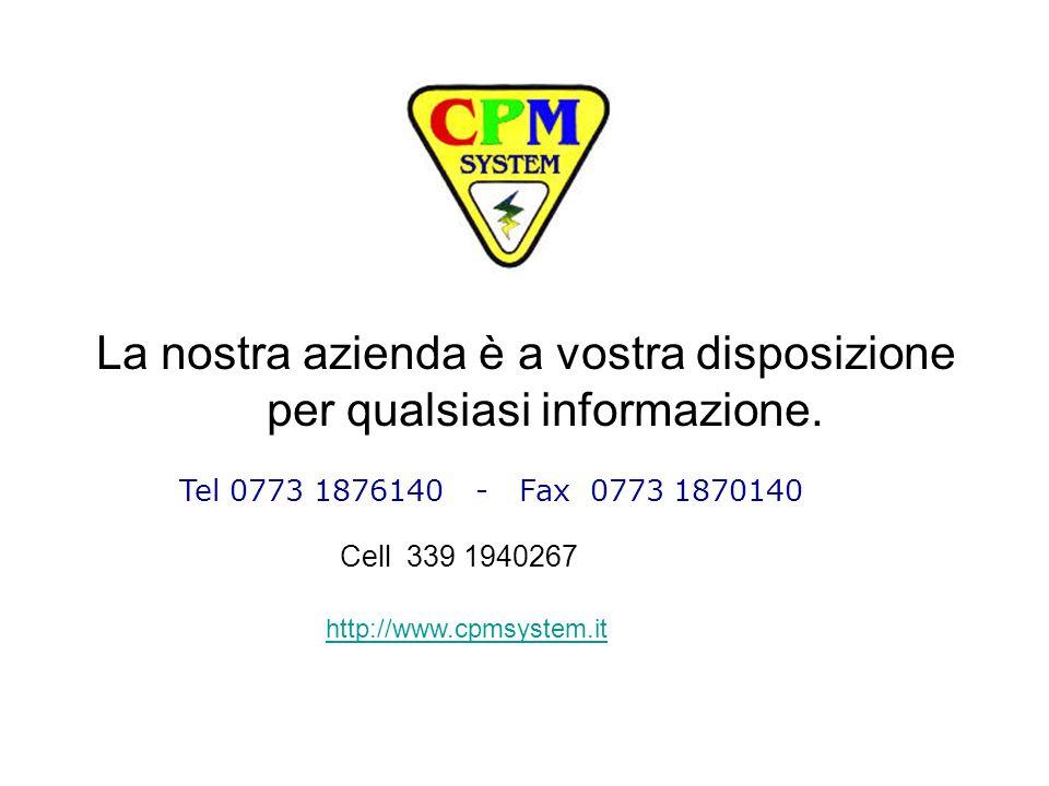 La nostra azienda è a vostra disposizione per qualsiasi informazione. Tel 0773 1876140 - Fax 0773 1870140 Cell 339 1940267 http://www.cpmsystem.it
