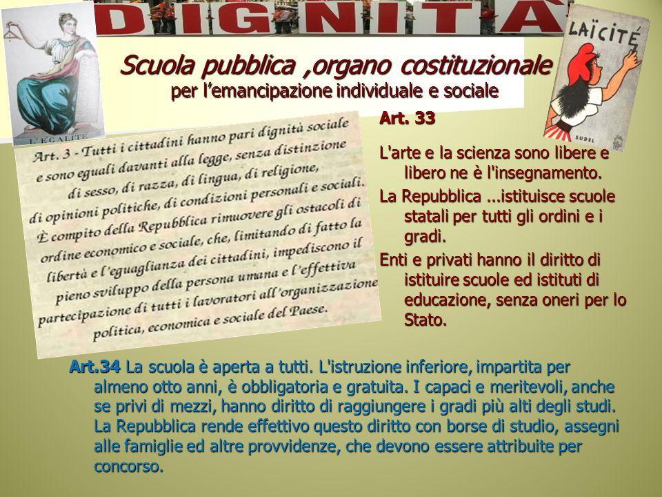 Scuola pubblica,organo costituzionale per lemancipazione individuale e sociale Art. 33 L'arte e la scienza sono libere e libero ne è l'insegnamento. L