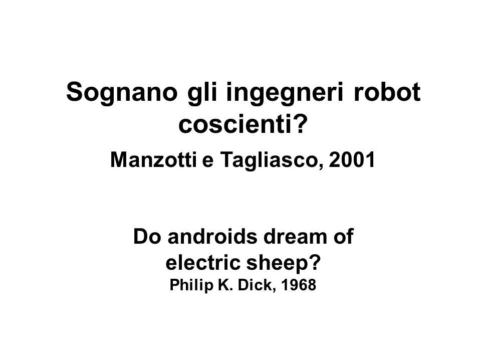 Sognano gli ingegneri robot coscienti? Manzotti e Tagliasco, 2001 Do androids dream of electric sheep? Philip K. Dick, 1968
