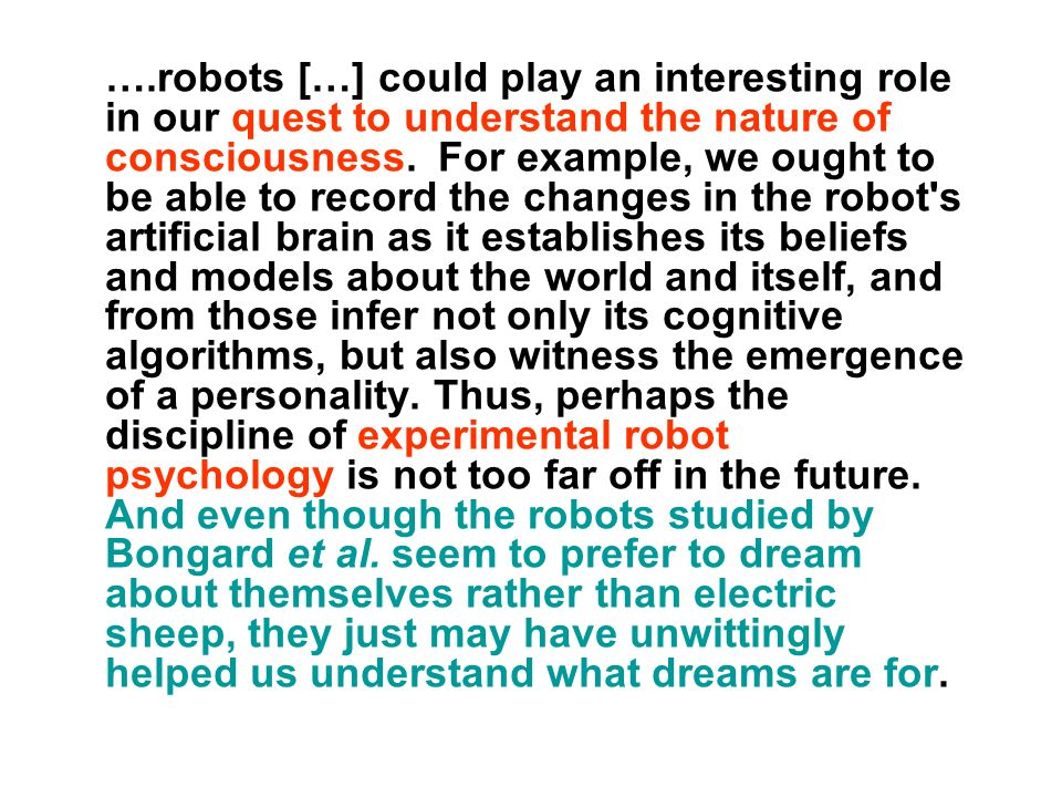 ….robots […] could play an interesting role in our quest to understand the nature of consciousness. For example, we ought to be able to record the cha