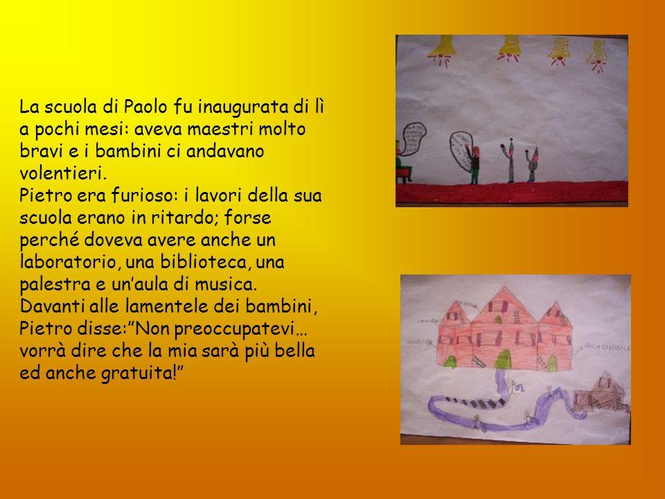La scuola di Paolo fu inaugurata di lì a pochi mesi: aveva maestri molto bravi e i bambini ci andavano volentieri. Pietro era furioso: i lavori della