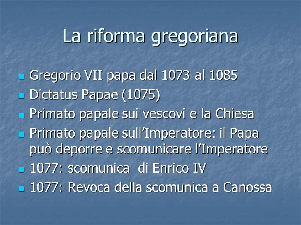 La riforma gregoriana Gregorio VII papa dal 1073 al 1085 Gregorio VII papa dal 1073 al 1085 Dictatus Papae (1075) Dictatus Papae (1075) Primato papale