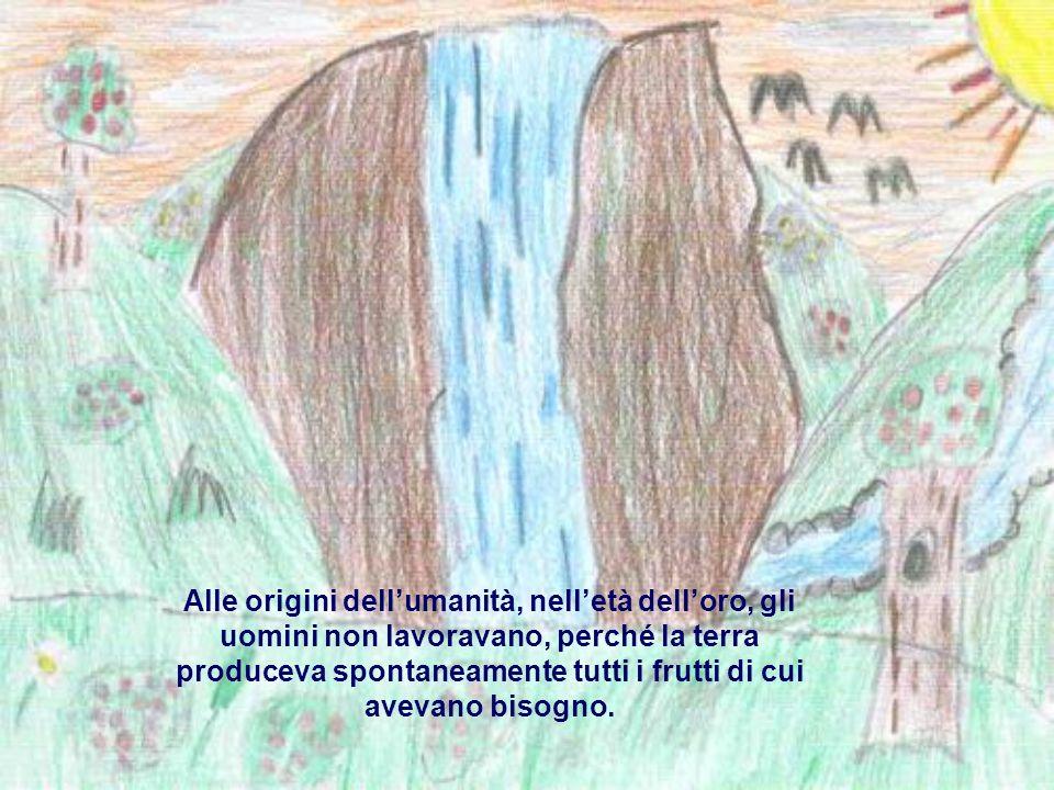 Alle origini dellumanità, nelletà delloro, gli uomini non lavoravano, perché la terra produceva spontaneamente tutti i frutti di cui avevano bisogno.