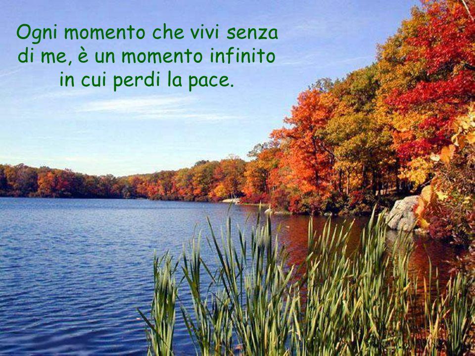 Ogni momento che vivi senza di me, è un momento infinito in cui perdi la pace.