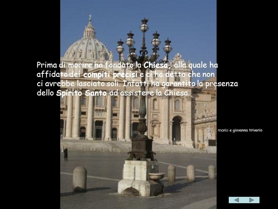 Prima di morire ha fondato la Chiesa, alla quale ha affidato dei compiti precisi e ci ha detto che non ci avrebbe lasciato soli.