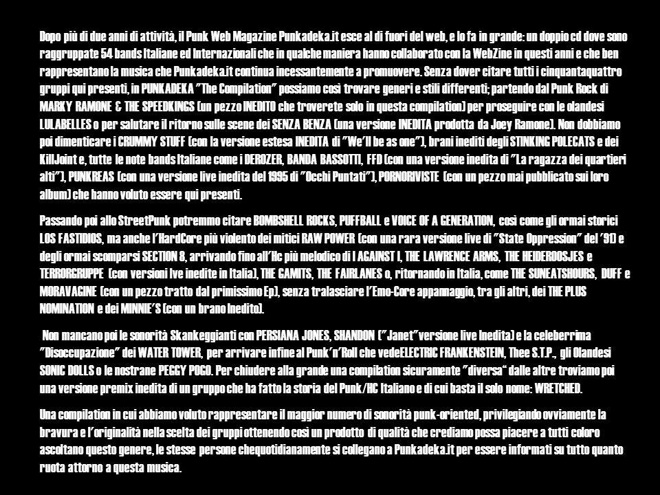 Dopo più di due anni di attività, il Punk Web Magazine Punkadeka.it esce al di fuori del web, e lo fa in grande: un doppio cd dove sono raggruppate 54 bands Italiane ed Internazionali che in qualche maniera hanno collaborato con la WebZine in questi anni e che ben rappresentano la musica che Punkadeka.it continua incessantemente a promuovere.