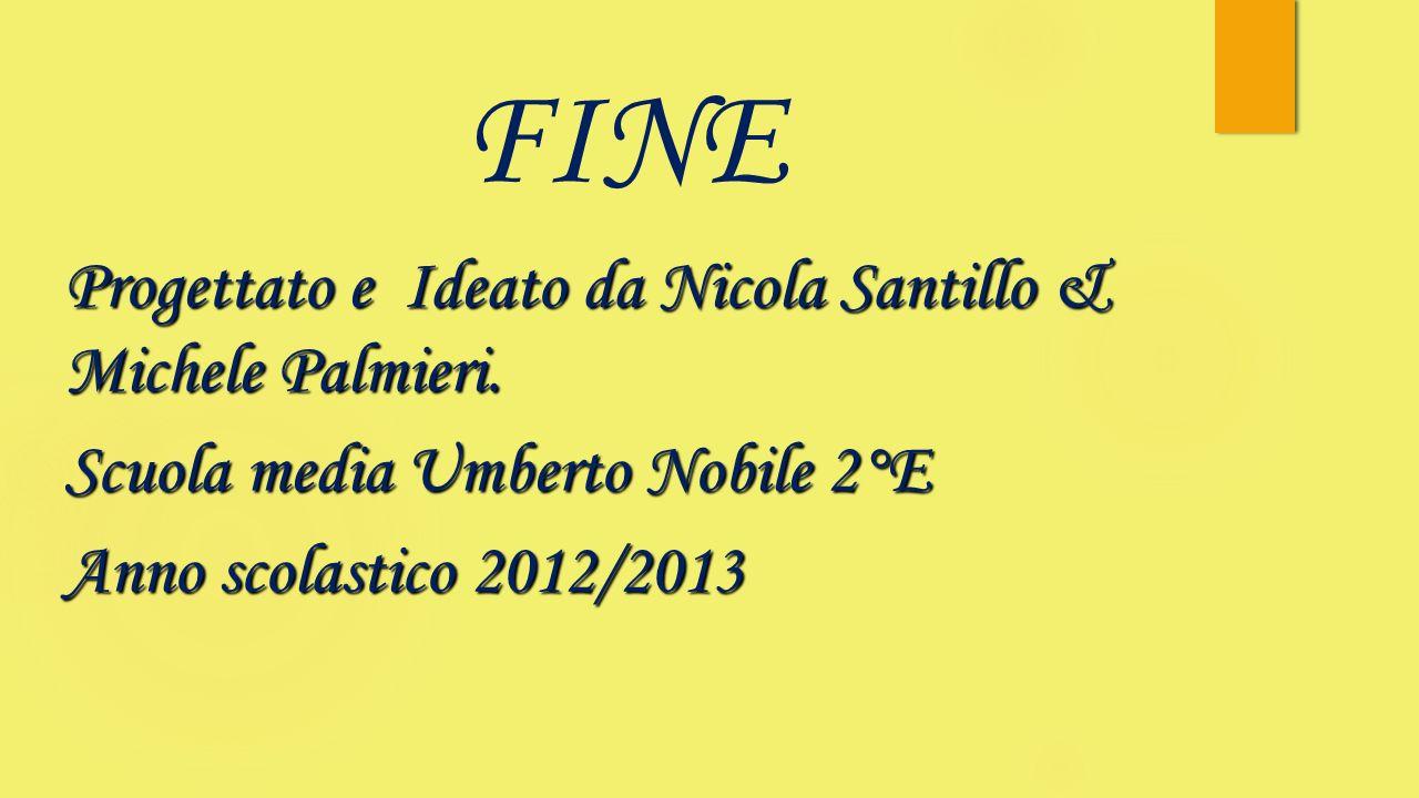 FINE Progettato e Ideato da Nicola Santillo & Michele Palmieri. Scuola media Umberto Nobile 2°E Anno scolastico 2012/2013