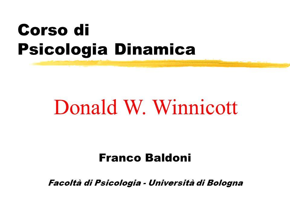 Corso di Psicologia Dinamica Franco Baldoni Facoltà di Psicologia - Università di Bologna Donald W. Winnicott