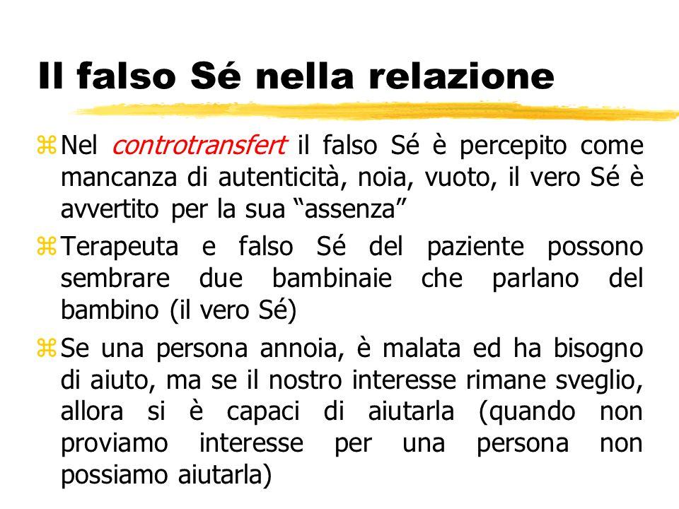 Il falso Sé nella relazione zNel controtransfert il falso Sé è percepito come mancanza di autenticità, noia, vuoto, il vero Sé è avvertito per la sua