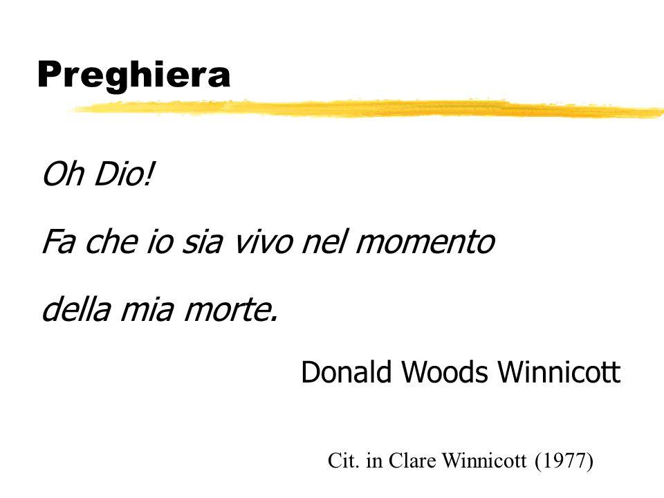 Preghiera Oh Dio! Fa che io sia vivo nel momento della mia morte. Donald Woods Winnicott Cit. in Clare Winnicott (1977)