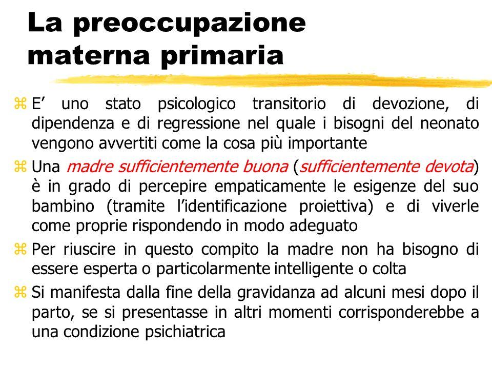 La preoccupazione materna primaria zE uno stato psicologico transitorio di devozione, di dipendenza e di regressione nel quale i bisogni del neonato v
