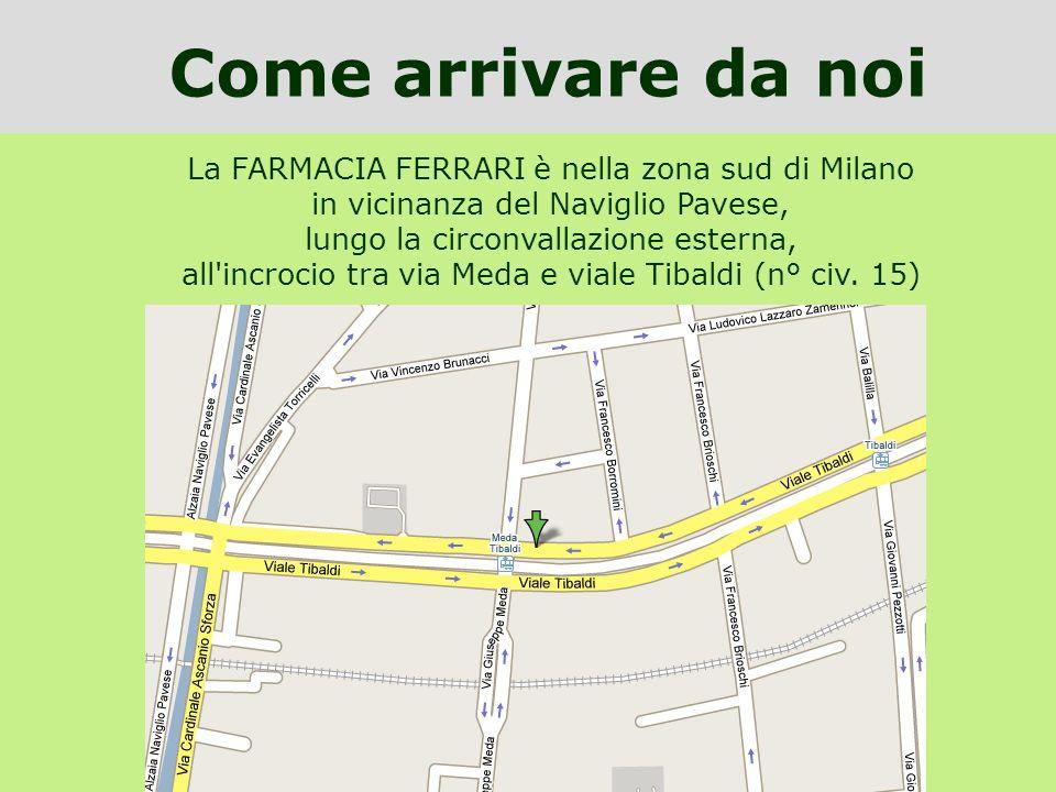 La FARMACIA FERRARI è nella zona sud di Milano in vicinanza del Naviglio Pavese, lungo la circonvallazione esterna, all'incrocio tra via Meda e viale