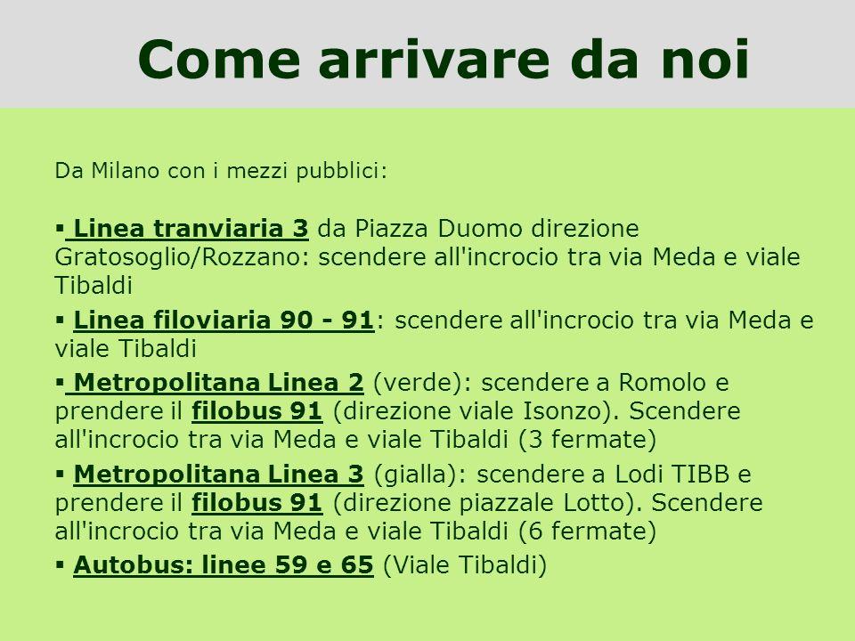 Da Milano con i mezzi pubblici: Linea tranviaria 3 da Piazza Duomo direzione Gratosoglio/Rozzano: scendere all'incrocio tra via Meda e viale Tibaldi L