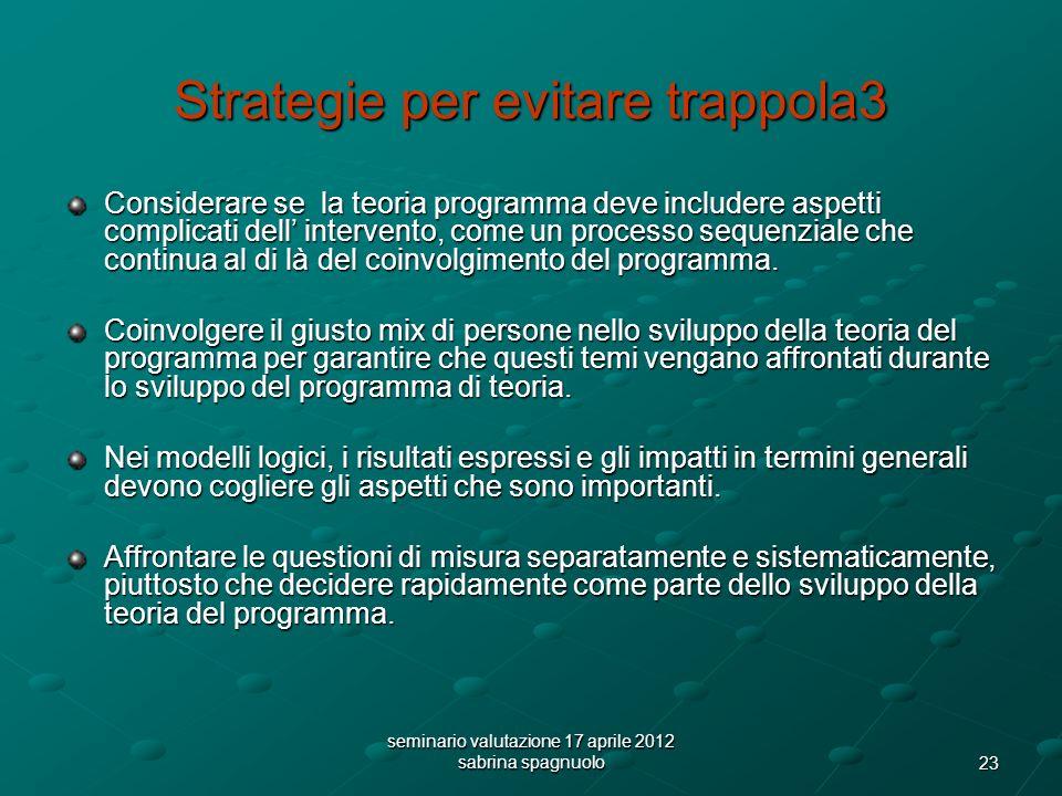 23 seminario valutazione 17 aprile 2012 sabrina spagnuolo Strategie per evitare trappola3 Considerare se la teoria programma deve includere aspetti complicati dell intervento, come un processo sequenziale che continua al di là del coinvolgimento del programma.