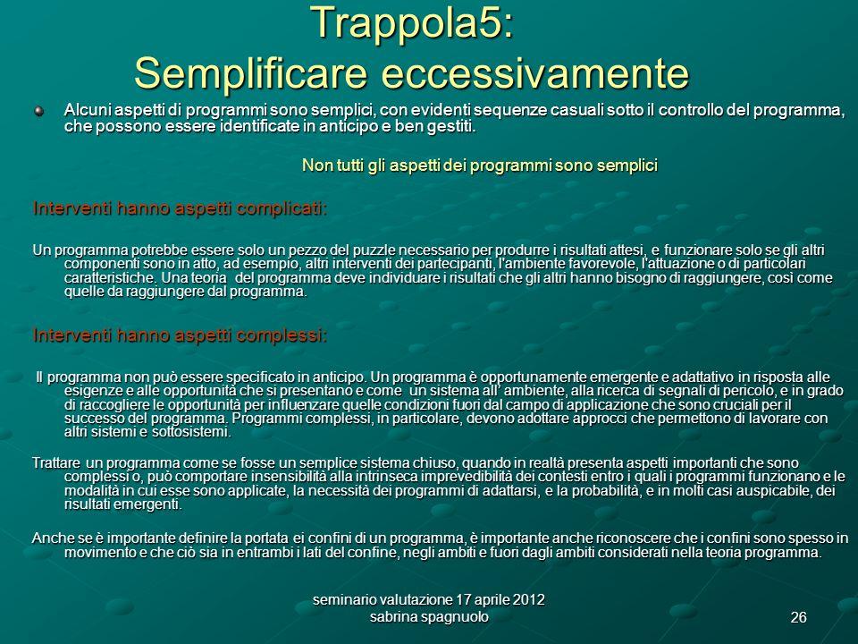 26 seminario valutazione 17 aprile 2012 sabrina spagnuolo Trappola5: Semplificare eccessivamente Alcuni aspetti di programmi sono semplici, con evidenti sequenze casuali sotto il controllo del programma, che possono essere identificate in anticipo e ben gestiti.