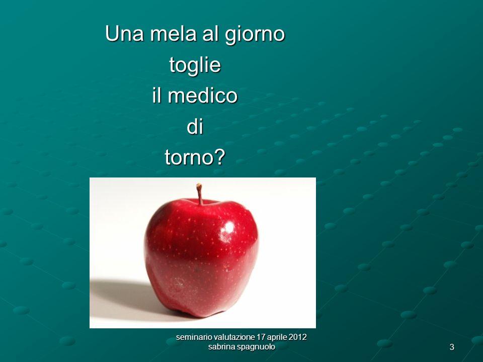 3 seminario valutazione 17 aprile 2012 sabrina spagnuolo Una mela al giorno toglie il medico ditorno