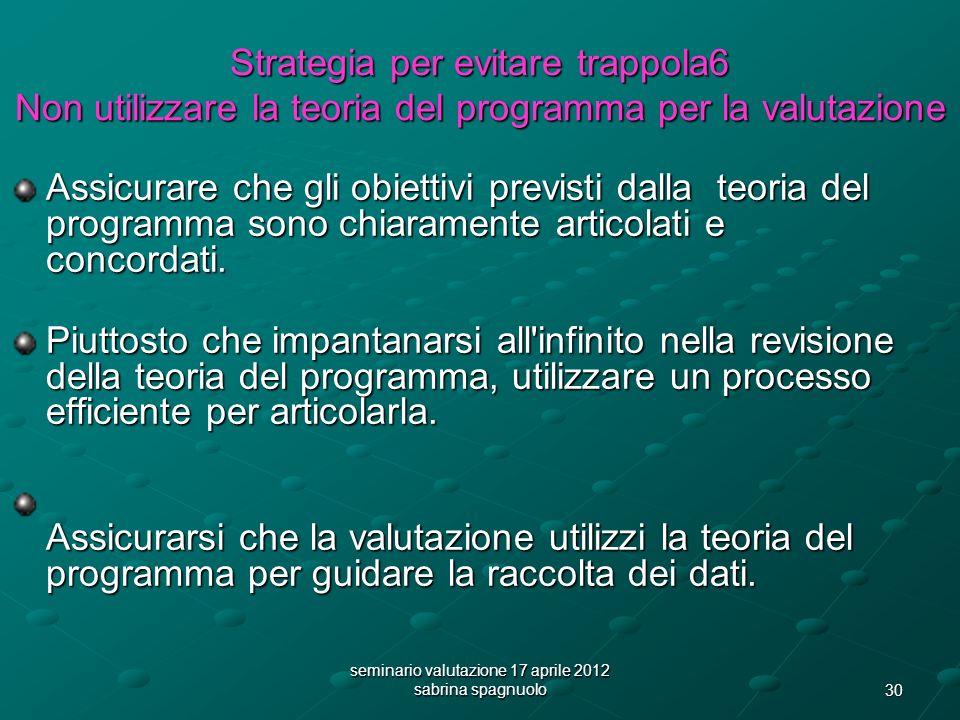 30 seminario valutazione 17 aprile 2012 sabrina spagnuolo Strategia per evitare trappola6 Non utilizzare la teoria del programma per la valutazione Assicurare che gli obiettivi previsti dalla teoria del programma sono chiaramente articolati e concordati.