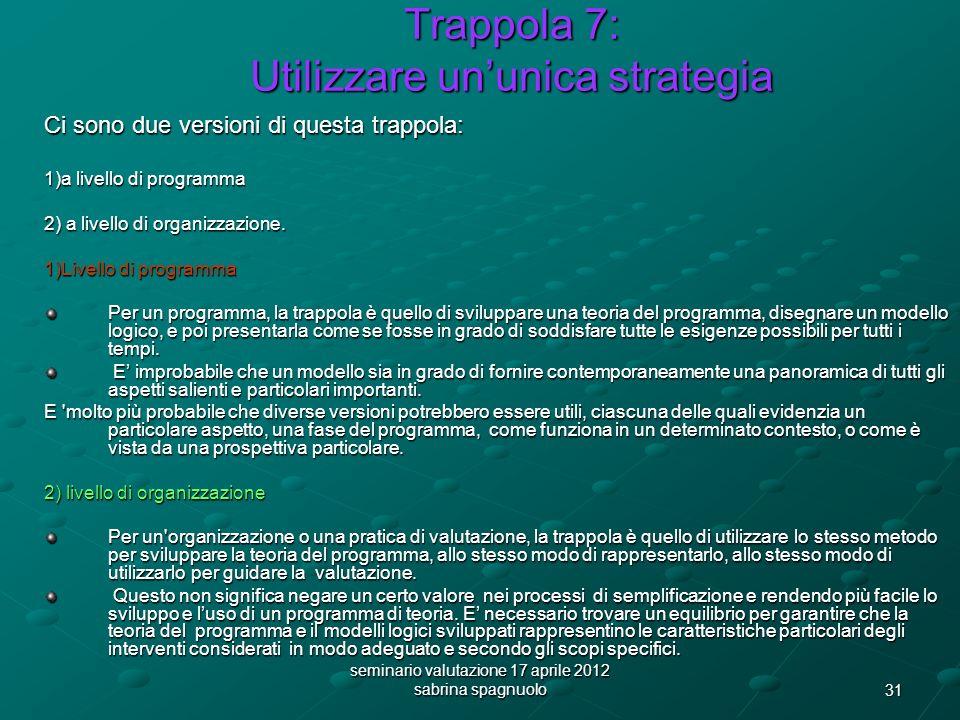 31 seminario valutazione 17 aprile 2012 sabrina spagnuolo Trappola 7: Utilizzare ununica strategia Ci sono due versioni di questa trappola: 1)a livello di programma 2) a livello di organizzazione.