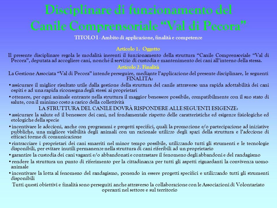 Disciplinare di funzionamento del Canile Comprensoriale Val di Pecora TITOLO I - Ambito di applicazione, finalità e competenze Articolo 1. Oggetto Il
