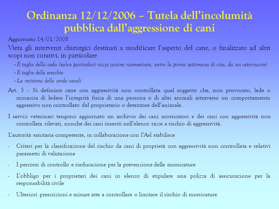 Ordinanza 12/12/2006 – Tutela dellincolumità pubblica dallaggressione di cani Aggiornato 14/01/2008 Vieta gli interventi chirurgici destinati a modifi
